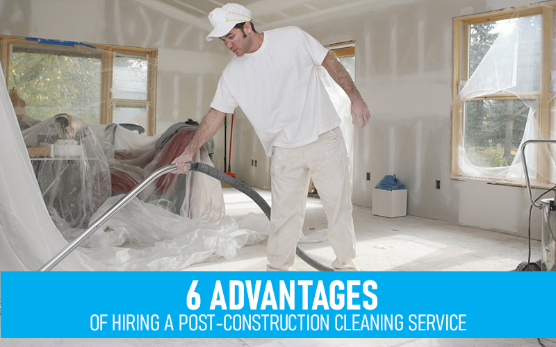 6 advantages of Hiring a Post-Construction Cleaning Service